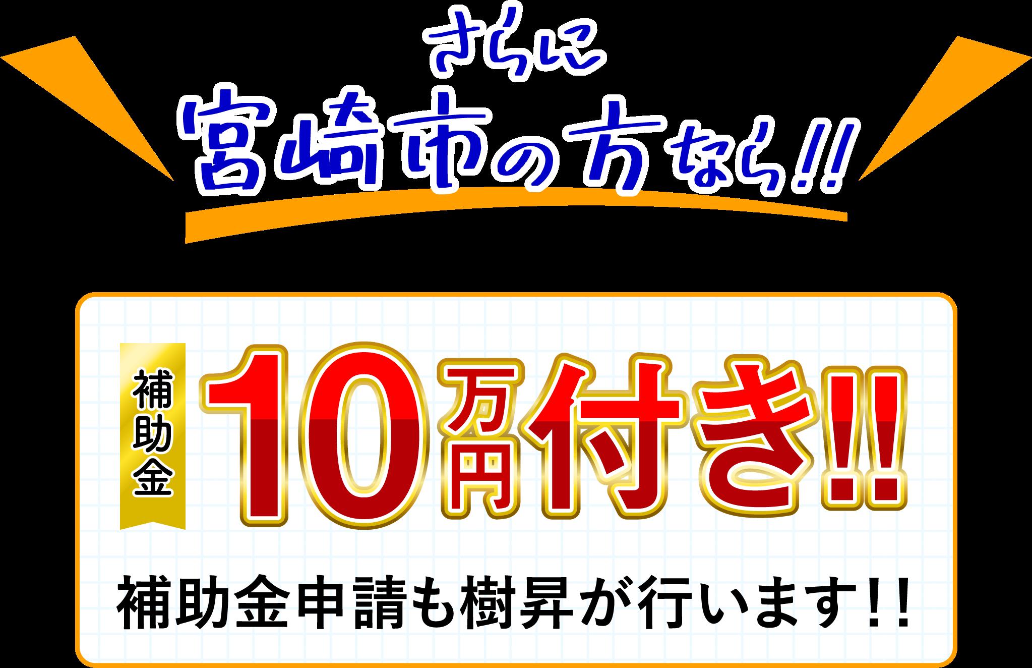 さらに宮崎市の方なら補助金 10万円付き!!補助金申請も樹昇が行います!!