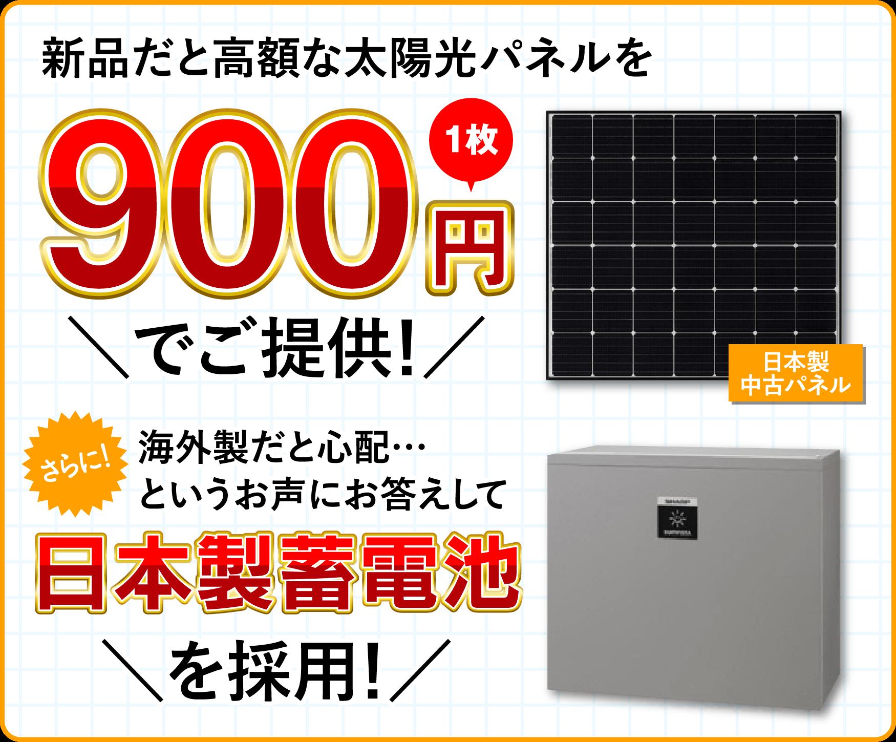 新品だと1枚97,900円の太陽光パネルを 1枚900でご提供! さらに!海外製だと心配…というお声にお答えして日本製蓄電池を採用!